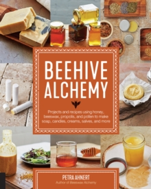 Beehive Alchemy : Projects and recipes using honey, beeswax, propolis, and pollen to make soap, candles, creams, salves, and more, Paperback / softback Book