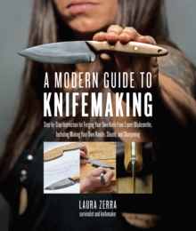 A Modern Guide to Knifemaking : Step-by-step instruction for forging your own knife from expert bladesmiths, including making your own handle, sheath and sharpening, Paperback / softback Book