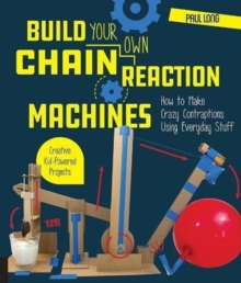 Build Your Own Chain Reaction Machines : How to Make Crazy Contraptions Using Everyday Stuff--Creative Kid-Powered Projects!, Paperback / softback Book