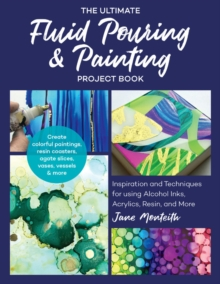 The Ultimate Fluid Pouring & Painting Project Book : Inspiration and Techniques for using Alcohol Inks, Acrylics, Resin, and more; Create colorful paintings, resin coasters, agate slices, vases, vesse, Paperback / softback Book