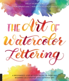 The Art of Watercolor Lettering : A Beginner's Step-by-Step Guide to Painting Modern Calligraphy and Lettered Art, Paperback / softback Book