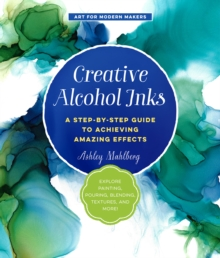 Creative Alcohol Inks : A Step-by-Step Guide to Achieving Amazing Effects--Explore Painting, Pouring, Blending, Textures, and More!, Paperback / softback Book