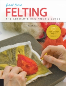 First Time Felting : The Absolute Beginner's Guide - Learn By Doing * Step-by-Step Basics + Projects, Paperback / softback Book