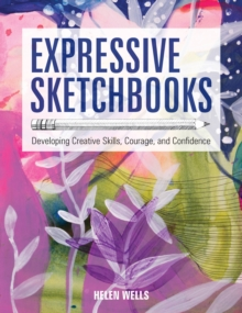 Expressive Sketchbooks : Developing Creative Skills, Courage, and Confidence, Paperback / softback Book