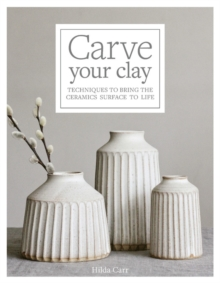 Carve Your Clay : Techniques to Bring the Ceramics Surface to Life, Hardback Book