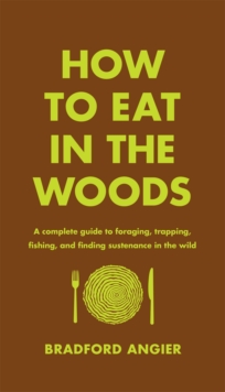 How to Eat in the Woods : A Complete Guide to Foraging, Trapping, Fishing, and Finding Sustenance in the Wild, Hardback Book