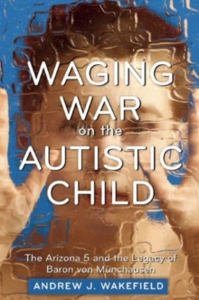 Waging War on the Autistic Child : The Arizona 5 and the Legacy of Baron von Munchausen, Paperback Book