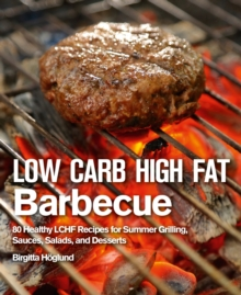 Low Carb High Fat Barbecue : 80 Healthy LCHF Recipes for Summer Grilling, Sauces, Salads, and Desserts, Hardback Book