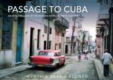 Passage to Cuba : An Up-Close Look at the World's Most Colorful Culture, Hardback Book