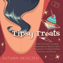 Tipsy Treats : Alcohol-Infused Cupcakes, Marshmallows, Martini Gels, and More!, Hardback Book
