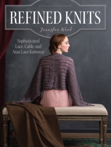 Refined Knits : Sophisticated Lace, Cable, and Aran Lace Knitwear, Paperback Book
