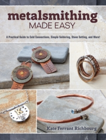 Metalsmithing Made Easy : A Practical Guide to Cold Connections, Simple Soldering, Stone Setting, and More!, Paperback Book