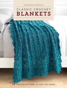 Classic Crochet Blankets : 18 Timeless Patterns to Keep You Warm, Paperback Book