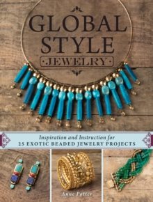 Global Style Jewelry : Inspiration and Instruction for 25 Exotic Beaded Jewelry Projects, Paperback / softback Book