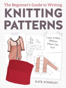 Writing Knitting Patterns : Learn to Write Patterns Others Can Knit, Paperback / softback Book