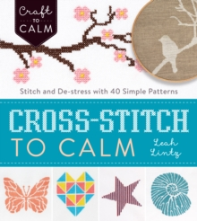 Cross Stitch to Calm : Stitch and De-Stress with 40 Simple Patterns, Paperback Book