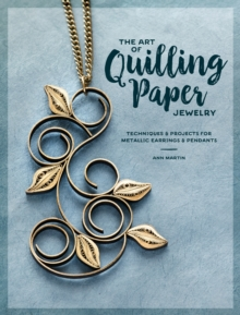 The Art of Quilling Paper Jewelry : Contemporary Quilling Techniques for Metallic Pendants and Earrings, Paperback Book