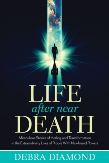Life After Near Death : Miraculous Stories of Healing and Transformation in the Extraordinary Lives of People with Newfound Powers, Paperback / softback Book
