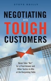 Negotiating with Tough Customers : Never Take No for a Final Answer and Other Tactics to Win at the Bargaining Table, Paperback / softback Book