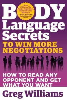 Body Language Secrets to Win More Negotiations : How to Read Any Opponent and Get What You Want, Paperback / softback Book
