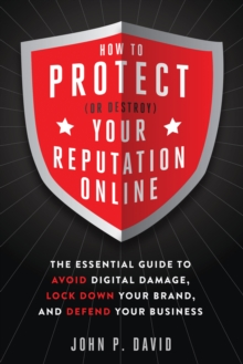 How to Protect (or Destroy) Your Reputation Online : The Essential Guide to Avoid Digital Damage, Lock Down Your Brand, and Defend Your Business, Paperback / softback Book