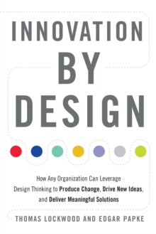 Innovation by Design : How Any Organization Can Leverage Design Thinking to Produce Change, Drive New Ideas, and Deliver Meaningful Solutions, Paperback / softback Book