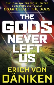 The Gods Never Left Us : The Long Awaited Sequel to the Worldwide Best-Seller Chariots of the Gods, Paperback / softback Book