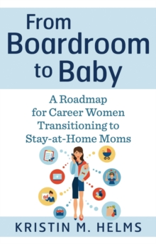 From Boardroom to Baby : A Roadmap for Career Women Transitioning to Stay-at-Home Moms, Paperback / softback Book