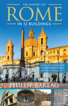 The History of Rome in 12 Buildings : A Travel Companion to the Hidden Secrets of the Eternal City, Paperback / softback Book