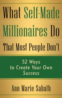 What Self-Made Millionaires Do That Most People Don'T : 52 Ways to Create Your Own Success, Paperback / softback Book