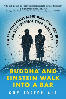 Buddha and Einstein Walk into a Bar : How New Discoveries About Mind, Body, and Energy Can Help Increase Your Longevity, Paperback / softback Book