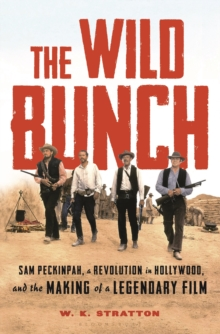 The Wild Bunch : Sam Peckinpah, a Revolution in Hollywood, and the Making of a Legendary Film, Hardback Book