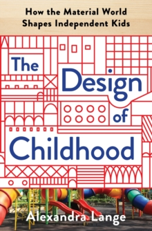 The Design of Childhood : How the Material World Shapes Independent Kids, Hardback Book