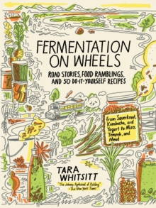 Fermentation on Wheels : Road Stories, Food Ramblings, and 50 Do-It-Yourself Recipes from Sauerkraut, Kombucha, and Yogurt to Miso, Tempeh, and Mead, Hardback Book