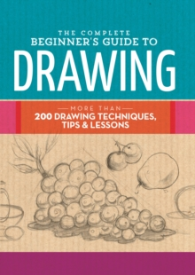 The Complete Beginner's Guide to Drawing : More Than 200 Drawing Techniques, Tips and Lessons, Hardback Book