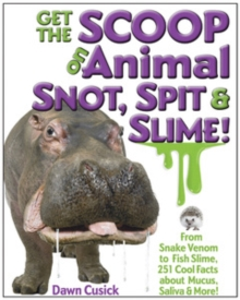 Get the Scoop on Animal Snot, Spit & Slime! : From Snake Venom to Fish Slime, 251 Cool Facts About Mucus, Saliva & More, Hardback Book