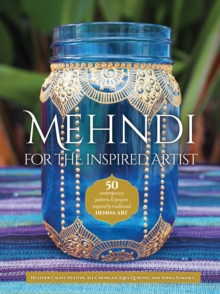 Mehndi for the Inspired Artist : 50 contemporary patterns & projects inspired by traditional henna art, Paperback / softback Book