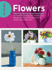 Art Studio: Flowers : More than 50 projects and techniques for drawing, painting, and creating your favorite flowers and botanicals in oil, acrylic, pencil, and more!, Paperback Book