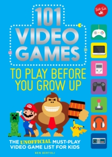 101 Video Games to Play Before You Grow Up : The unofficial must-play video game list for kids, Paperback / softback Book