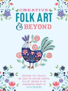 Creative Folk Art and Beyond : Inspiring tips, projects, and ideas for creating cheerful folk art inspired by the Scandinavian concept of hygge, Paperback / softback Book