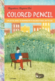 Anywhere, Anytime Art: Colored Pencil : A playful guide to drawing with colored pencil on the go!, Paperback Book