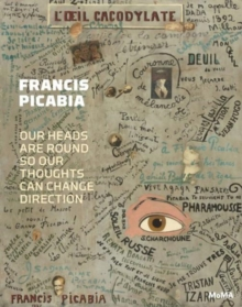 Francis Picabia : Our Heads Are Round so Our Thoughts Can Change Direction, Hardback Book