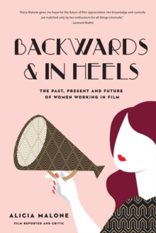 Backwards & in Heels : The Past, Present and Future of Women Working in Film, Paperback / softback Book
