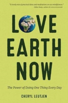 Love Earth Now : The Power of Doing One Thing Every Day, Paperback / softback Book