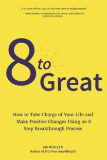 8 to Great : How to Take Charge of Your Life and Make Positive Changes Using an 8-Step Breakthrough Process, Hardback Book