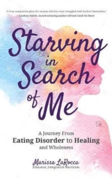 Starving In Search of Me : A Coming-of-Age Story of Overcoming An Eating Disorder and Finding Self-Acceptance, Paperback Book