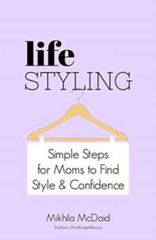 Life Styling : Simple Steps for Mums to Find  Style & Confidence, Paperback / softback Book