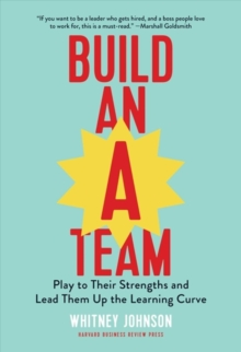 Build an A-Team : Play to Their Strengths and Lead Them Up the Learning Curve, Hardback Book