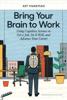 Bring Your Brain to Work : Using Cognitive Science to Get a Job, Do it Well, and Advance Your Career, Hardback Book