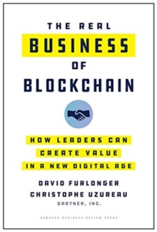 The Real Business of Blockchain : How Leaders Can Create Value in a New Digital Age, Hardback Book